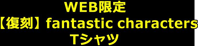 WEB限定・【復刻】fantastic characters Tシャツ