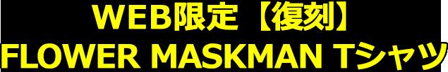 WEB限定・【復刻】FLOWER MASKMAN Tシャツ