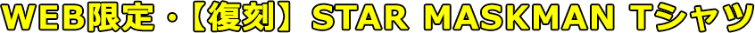 WEB限定・【復刻】STAR MASKMAN Tシャツ